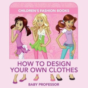 How to Design Your Own Clothes Children's Fashion Books