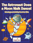 The Astronaut Does a Moon Walk Dance! Coloring and Activity Book for Kids