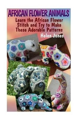 African Flower Animals: Learn the African Flower Stitch and Try to Make  These Adorable Patterns: (Crochet Patterns, Crochet Stitches)