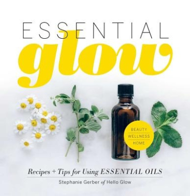 Essential Glow: Essential Oil Recipes and Tips That Soothe, Uplift and Restore