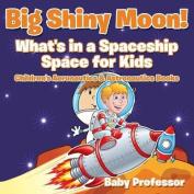 Big Shiny Moon! What's in a Spaceship - Space for Kids - Children's Aeronautics & Astronautics Books