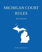 Michigan Court Rules; 2017 Edition