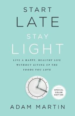 Start Late, Stay Light: Live a Happy, Healthy Life Without Giving Up the Foods You Love