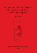 An Index of Ancient Egyptian Titles, Epithets and Phrases of the Old Kingdom Volume I