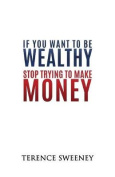 If You Want to Be Wealthy Stop Trying to Make Money