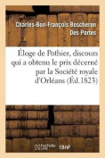 Eloge de Pothier, Discours Qui a Obtenu Le Prix Decerne Par La Societe Royale D'Orleans, Au [FRE]