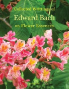 Collected Writings of Edward Bach on Flower Essences