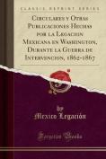 Circulares y Otras Publicaciones Hechas Por La Legacion Mexicana En Washington, Durante La Guerra de Intervencion, 1862-1867  [Spanish]