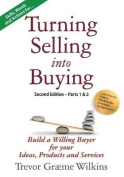 Turning Selling Into Buying Parts 1 & 2 Second Edition  : Build a Willing Buyer for What You Offer