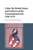 Cuba, the United States, and Cultures of the Transnational Left, 1930-1975
