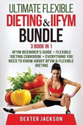 Ultimate Flexible Dieting & Iifym Bundle - 3 Books in 1  : Contains Flexible Dieting & Iifym Beginner's Guide + Iifym Cookbook + Everything You Need to Know about Iifym & Flexible Dieting