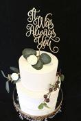 It Was Always You Wedding Cake Topper- Metallic Gold