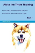 Akita Inu Tricks Training Akita Inu Tricks & Games Training Tracker & Workbook. Includes  : Akita Inu Multi-Level Tricks, Games & Agility. Part 1