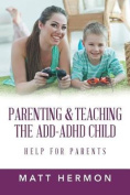 Parenting and Teaching the Add-ADHD Child Help for Parents