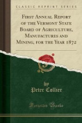 First Annual Report of the Vermont State Board of Agriculture, Manufactures and Mining, for the Year 1872