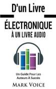 D'Un Livre Electronique a Un Livre Audio - Un Guide Pour Les Auteurs a Succes [FRE]