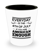 Every Day Is The 4th Of July If You Are American Enough - American Patriot White Shot Glass
