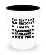 Coffee Mug - You Don't Like U.S. History. I Am So Alexander Hamildone With You Shot Glass For American Patriot