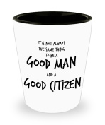 It Is Not Always The Same Thing To Be A Good Man And A Good Citizen - Shot Glass For American Patriot
