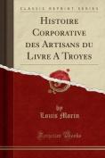 Histoire Corporative Des Artisans Du Livre a Troyes  [FRE]