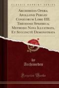 Archimedis Opera; Apollonii Pergaei Conicorum Libri IIII. Theodosii Sphaerica; Methodo Nova Illustrata, Et Succincte Demonstrata  [LAT]