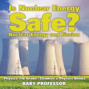 Is Nuclear Energy Safe? -Nuclear Energy and Fission - Physics 7th Grade - Children's Physics Books