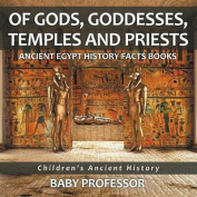 Of Gods, Goddesses, Temples and Priests - Ancient Egypt History Facts Books - Children's Ancient History