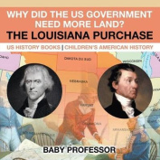 Why Did the Us Government Need More Land? the Louisiana Purchase - Us History Books - Children's American History