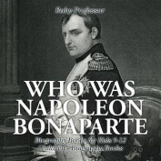 Who Was Napoleon Bonaparte - Biography Books for Kids 9-12 Children's Biography Books