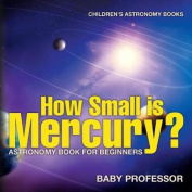 How Small Is Mercury? Astronomy Book for Beginners - Children's Astronomy Books