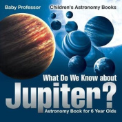 What Do We Know about Jupiter? Astronomy Book for 6 Year Old - Children's Astronomy Books