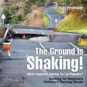 The Ground Is Shaking! What Happens During an Earthquake? Geology for Beginners- Children's Geology Books