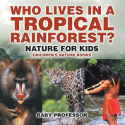 Who Lives in a Tropical Rainforest? Nature for Kids - Children's Nature Books