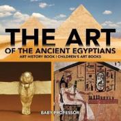 The Art of the Ancient Egyptians - Art History Book - Children's Art Books
