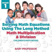 Solving Math Equations Using the Long Method - Math Multiplication & Division Grade 1 Children's Math Books