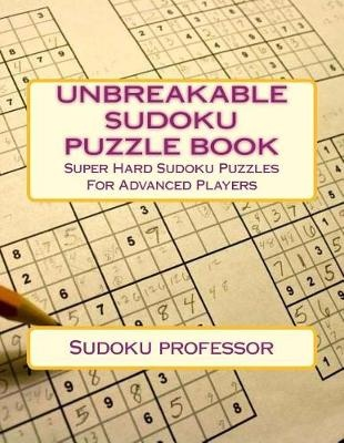 Unbreakable Sudoku Puzzle Book: Super Hard Sudoku Puzzles for Advanced  Players
