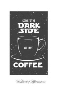 Come to the Dark Side We Have Coffee Workbook of Affirmations Come to the Dark Side We Have Coffee Workbook of Affirmations