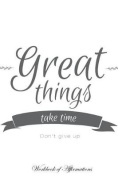 Great Things Take Time Don't Give Up Workbook of Affirmations Great Things Take Time Don't Give Up Workbook of Affirmations