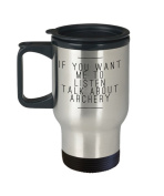 Archery Travel Mug- If You Want Me To Listen Talk About - Bow Shooting Gift - 410ml Stainless Steel Coffee Cup