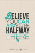 Believe You Can and You're Halfway There Workbook of Affirmations Believe You Can and You're Halfway There Workbook of Affirmations