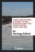 Light and Water, a Study of Reflexion and Colour in River, Lake and Sea