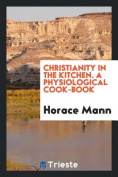 Christianity in the Kitchen. a Physiological Cook-Book