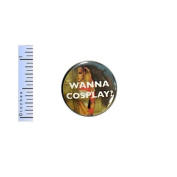 Funny Button Wanna Cosplay Comic Cons Awesome Pin Pinback 2.5cm