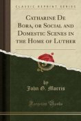 Catharine de Bora, or Social and Domestic Scenes in the Home of Luther