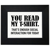 You Read My T-Shirt - Enough Social Interaction For Today Framed Print Poster Wall or Desk Mount Options