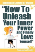 Confidence Secrets for Women - How to Unleash Your Inner Power and Finally Love Yourself