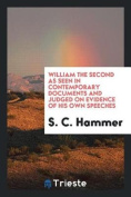 William the Second as Seen in Contemporary Documents and Judged on Evidence of His Own Speeches