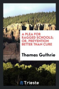 A Plea for Ragged Schools; Or, Prevention . Cure