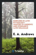 Exercises in Latin Etymology; Adapted to Andrews and Stoddard's Latin Grammar