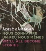Adisokamagan / Nous connaitre un peu nous-memes / We'll all become stories